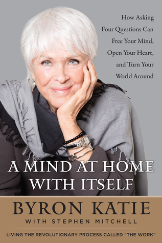 [PDF] [EPUB] A Mind At Home With Itself: How Asking Four Questions Can Free Your Mind, Open Your Heart, and Turn Your World Around Download by Byron Katie