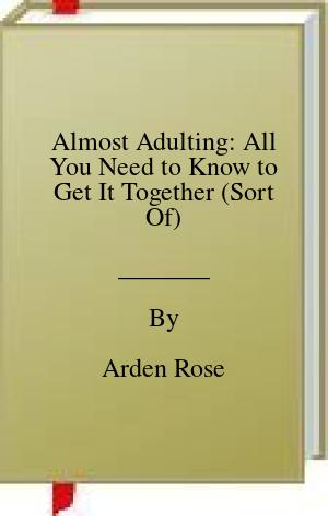 [PDF] [EPUB] Almost Adulting: All You Need to Know to Get It Together (Sort Of) Download by Arden Rose