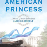 [PDF] [EPUB] American Princess: A Novel of First Daughter Alice Roosevelt Download