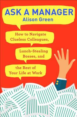[PDF] [EPUB] Ask a Manager: How to Navigate Clueless Colleagues, Lunch-Stealing Bosses, and the Rest of Your Life at Work Download by Alison  Green