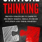 [PDF] [EPUB] Critical Thinking: Proven Strategies to Improve Decision Making Skills, Increase Intuition and Think Smarter! Download