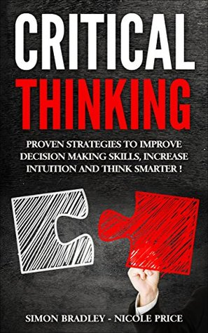 [PDF] [EPUB] Critical Thinking: Proven Strategies to Improve Decision Making Skills, Increase Intuition and Think Smarter! Download by Simon Bradley