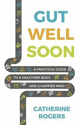 [PDF] [EPUB] Gut Well Soon: A Practical Guide to a Healthier Body and a Happier Mind Download by Catherine   Rogers