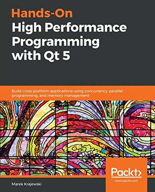 [PDF] [EPUB] Hands-On High Performance Programming with Qt 5: Build cross-platform applications using concurrency, parallel programming, and memory management Download by Marek Krajewski
