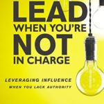 [PDF] [EPUB] How to Lead When You're Not in Charge: Leveraging Influence When You Lack Authority Download