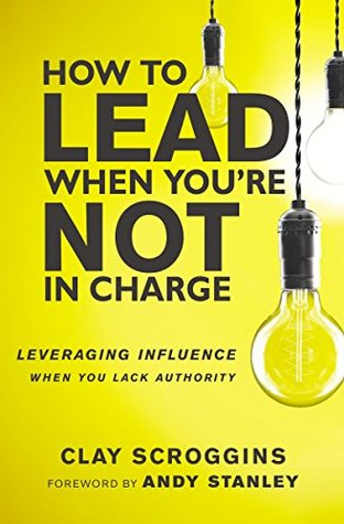 [PDF] [EPUB] How to Lead When You're Not in Charge: Leveraging Influence When You Lack Authority Download by Clay Scroggins