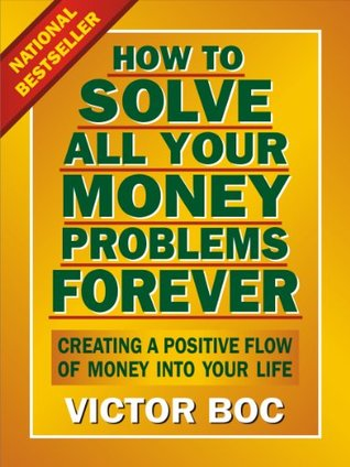 [PDF] [EPUB] How to Solve All Your Money Problems Forever: Creating a Positive Flow of Money Into Your Life Download by Victor Boc