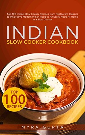 [PDF] [EPUB] Indian Slow Cooker Cookbook: Top 100 Indian Slow Cooker Recipes from Restaurant Classics to Innovative Modern Indian Recipes All Easily Made At Home in a Slow Cooker Download by Myra Gupta