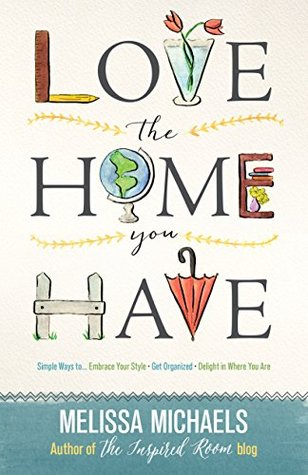 [PDF] [EPUB] Love the Home You Have: Simple Ways to…Embrace Your Style *Get Organized *Delight in Where You Are Download by Melissa   Michaels