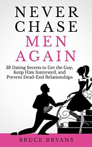 [PDF] [EPUB] Never Chase Men Again: 38 Dating Secrets To Get The Guy, Keep Him Interested, And Prevent Dead-End Relationships Download by Bruce Bryans