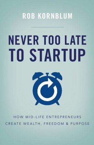 [PDF] [EPUB] Never Too Late to Startup: How Mid-Life Entrepreneurs Create Wealth, Freedom, and Purpose Download by Rob Kornblum