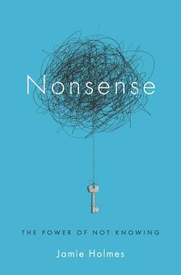 [PDF] [EPUB] Nonsense: The Power of Not Knowing Download by Jamie Holmes