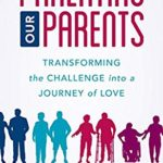 [PDF] [EPUB] Parenting Our Parents: Transforming the Challenge into a Journey of Love Download
