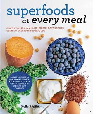 [PDF] [EPUB] Superfoods at Every Meal: Nourish Your Family with Quick and Easy Recipes Using 10 Everyday Superfoods: * Quinoa * Chickpeas * Kale * Sweet Potatoes * Blueberries * Eggs * Honey * Coconut Oil * Greek Yogurt * Walnuts Download by Kelly Pfeiffer