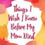 [PDF] [EPUB] Things I Wish I Knew Before My Mom Died: Coping with Loss Every Day Download