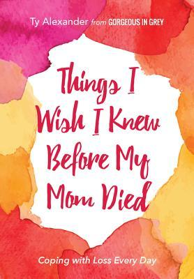 [PDF] [EPUB] Things I Wish I Knew Before My Mom Died: Coping with Loss Every Day Download by Ty Alexander