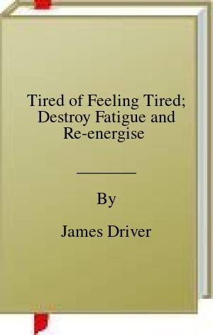 [PDF] [EPUB] Tired of Feeling Tired; Destroy Fatigue and Re-energise  Download by James Driver