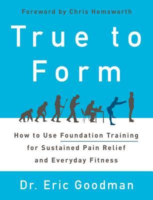 [PDF] [EPUB] True to Form: How to Use Foundation Training for Sustained Pain Relief and Everyday Fitness Download by Eric K. Goodman