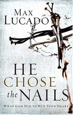 [PDF] He Chose the Nails: What God Did to Win Your Heart Download by Max Lucado