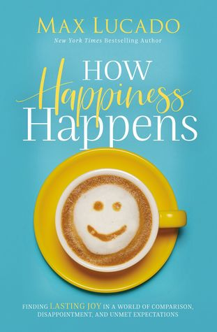 [PDF] [EPUB] How Happiness Happens: Finding Lasting Joy in a World of Comparison, Disappointment, and Unmet Expectations Download by Max Lucado