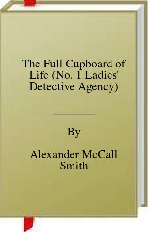 [PDF] [EPUB] The Full Cupboard of Life (No. 1 Ladies' Detective Agency) Download by Alexander McCall Smith