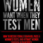 [PDF] [EPUB] What Women Want When They Test Men: How to Decode Female Behavior, Pass a Woman's Tests, and Attract Women Through Authenticity Download