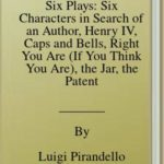[PDF] [EPUB] Six Plays: Six Characters in Search of an Author, Henry IV, Caps and Bells, Right You Are (If You Think You Are), the Jar, the Patent Download