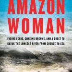 [PDF] [EPUB] Amazon Woman: Facing Fears, Chasing Dreams, and a Quest to Kayak the World's Largest River from Source to Sea Download