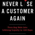 [PDF] [EPUB] Never Lose a Customer Again: Turn Any Sale Into Lifelong Loyalty in 100 Days Download