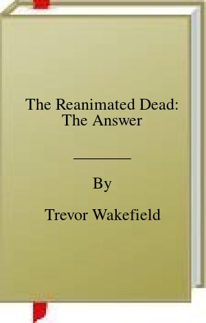 [PDF] [EPUB] The Reanimated Dead: The Answer Download by Trevor Wakefield