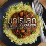 [PDF] [EPUB] Tunisian Cookbook: Enjoy Authentic North-African Cooking in Tunisian Style with Delicious Tunisian Recipes Download