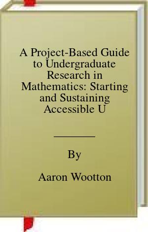 [PDF] [EPUB] A Project-Based Guide to Undergraduate Research in Mathematics: Starting and Sustaining Accessible Undergraduate Research Download by Aaron Wootton