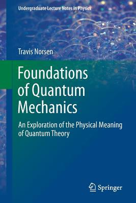 [PDF] [EPUB] Foundations of Quantum Mechanics: An Exploration of the Physical Meaning of Quantum Theory Download by Travis Norsen