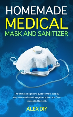 [PDF] [EPUB] Homemade Medical Mask and Sanitizer: The ultimate beginner's guide to make step by step masks and sanitizing gel to protect you from viruses and bacteria. Download by Alex Diy