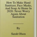 [PDF] [EPUB] How To Make Hand Sanitizer, Face Masks, And Soap At Home In 2020: Never Worry Again About Sanitation Supplies Being Sold Out Ever Again Download