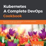 [PDF] [EPUB] Kubernetes – A Complete DevOps Cookbook: Build and manage your applications, orchestrate containers, and deploy cloud-native services Download