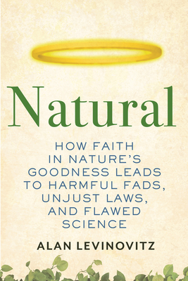 [PDF] [EPUB] Natural: How Faith in Nature's Goodness Leads to Harmful Fads, Unjust Laws, and Flawed Science Download by Alan Levinovitz