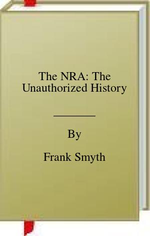 [PDF] [EPUB] The NRA: The Unauthorized History Download by Frank Smyth