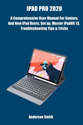 [PDF] [EPUB] iPad Pro 2020: A Comprehensive User Manual For Seniors, And New iPad Users. Setup, Master iPadOS 13, Troubleshooting Tips and Tricks. Anderson Smith Download by Anderson Smith