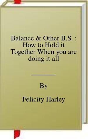 [PDF] [EPUB] Balance and Other B.S. : How to Hold it Together When you are doing it all Download by Felicity Harley