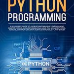 [PDF] [EPUB] Python Programming: A beginners' guide to understand machine learning and master coding. Includes Smalltalk, Java, TCL, JavaScript, Perl, Scheme, Common Lisp, Data Science Analysis, C++, PHP and Ruby Download