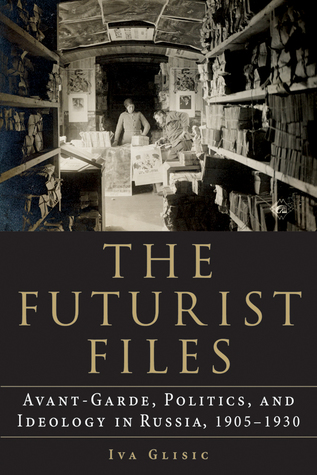 [PDF] [EPUB] The Futurist Files: Avant-Garde, Politics, and Ideology in Russia, 1905–1930 Download by Iva Glisic