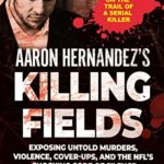 [PDF] [EPUB] Aaron Hernandez's Killing Fields: Exposing Untold Murders, Violence, Cover-Ups, and the NFL's Shocking Code of Silence Download