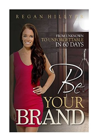 [PDF] [EPUB] Be Your Brand: From Unknown To Unforgettable In 60 Days Download by Regan  Hillyer