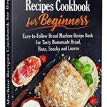 [PDF] [EPUB] Bread Machine Recipes Cookbook for Beginners: Easy-to-Follow Bread Machine Recipe Book for Tasty Homemade Bread, Buns, Snacks and Loaves. (Homemade Bread Cookbook) Download