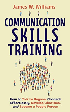 [PDF] [EPUB] Communication Skills Training: How to Talk to Anyone, Connect Effortlessly, Develop Charisma, and Become a People Person (Practical Emotional Intelligence Book 8) Download by James W. Williams