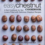 [PDF] [EPUB] Easy Chestnut Cookbook: A Nut Cookbook for Nut Lovers Filled with Delicious Chestnut Recipes Download