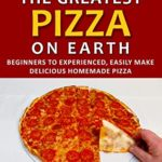 [PDF] [EPUB] How to Make the Greatest Pizza on Earth: Beginners to experienced, easily make delicious homemade pizza Download