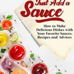 [PDF] [EPUB] Just Add a Sauce: How to Make Delicious Dishes with Your Favorite Sauces, Recipes and Advices Download