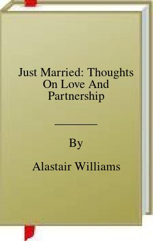 [PDF] [EPUB] Just Married: Thoughts On Love And Partnership Download by Alastair Williams